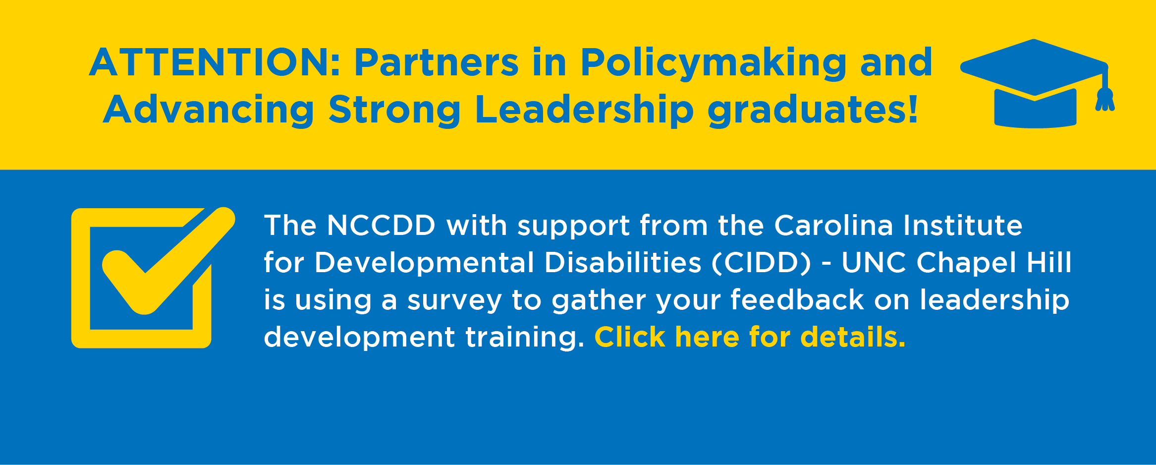 aATTENTION: Partners in Policymaking and Advancing Strong Leadership graduates!  The NCCDD with support from the Carolina Institute for Developmental Disabilities (CIDD) - UNC Chapel Hill is using a survey to gather your feedback on leadership develop